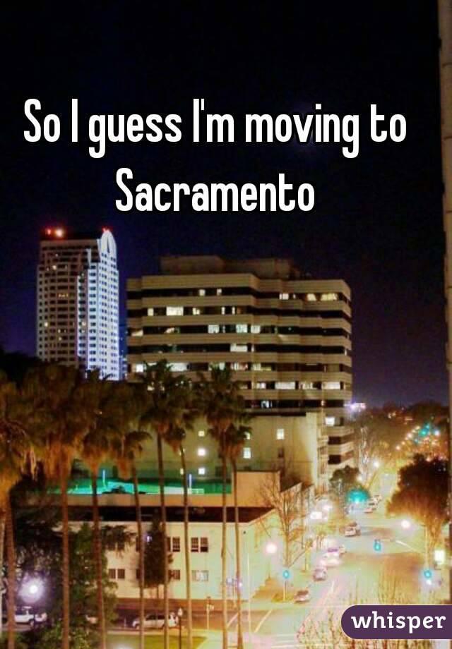 So I guess I'm moving to Sacramento
