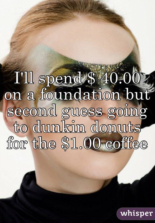 I'll spend $ 40.00 on a foundation but second guess going to dunkin donuts for the $1.00 coffee