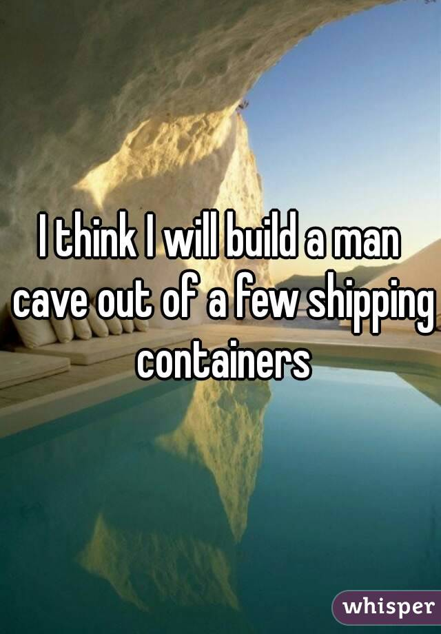 I think I will build a man cave out of a few shipping containers