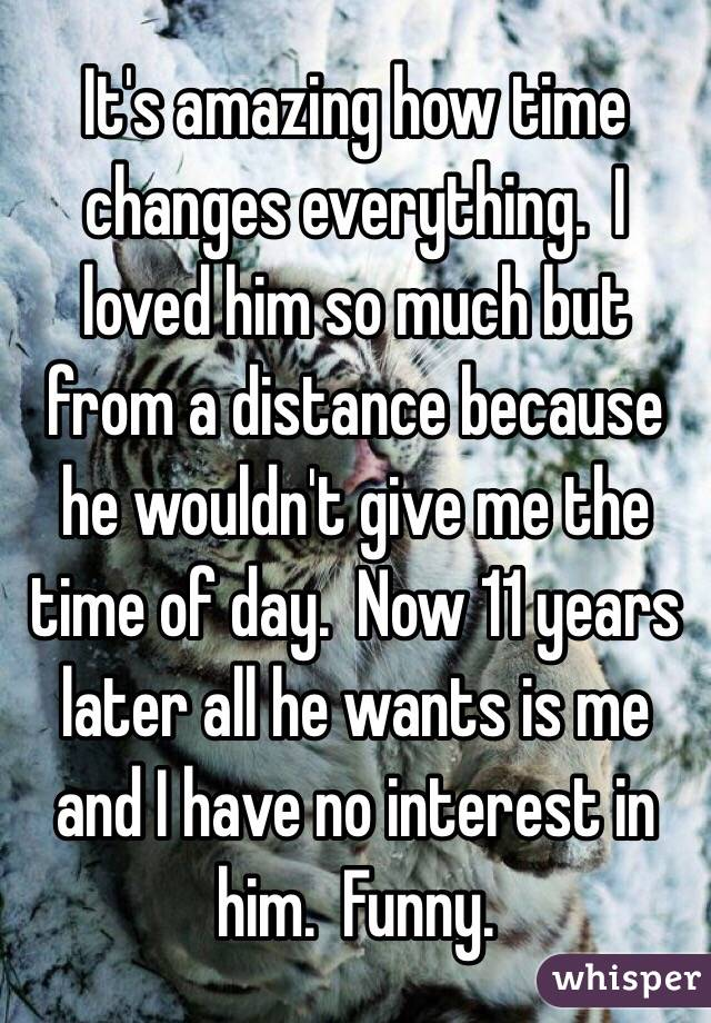 It's amazing how time changes everything.  I loved him so much but from a distance because he wouldn't give me the time of day.  Now 11 years later all he wants is me and I have no interest in him.  Funny.