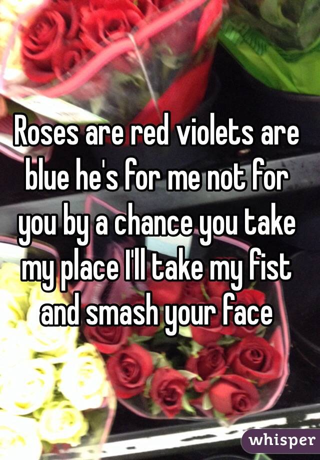 Roses are red violets are blue he's for me not for you by a chance you take my place I'll take my fist and smash your face