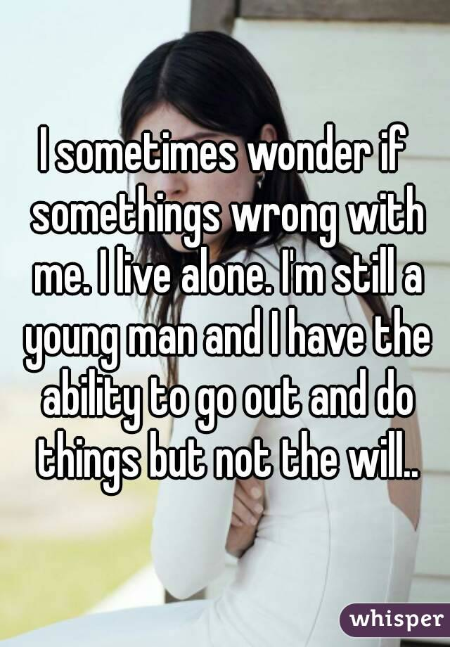I sometimes wonder if somethings wrong with me. I live alone. I'm still a young man and I have the ability to go out and do things but not the will..