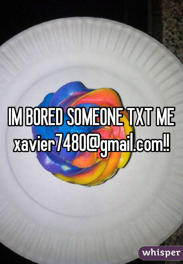 IM BORED SOMEONE TXT ME xavier7480@gmail.com!!