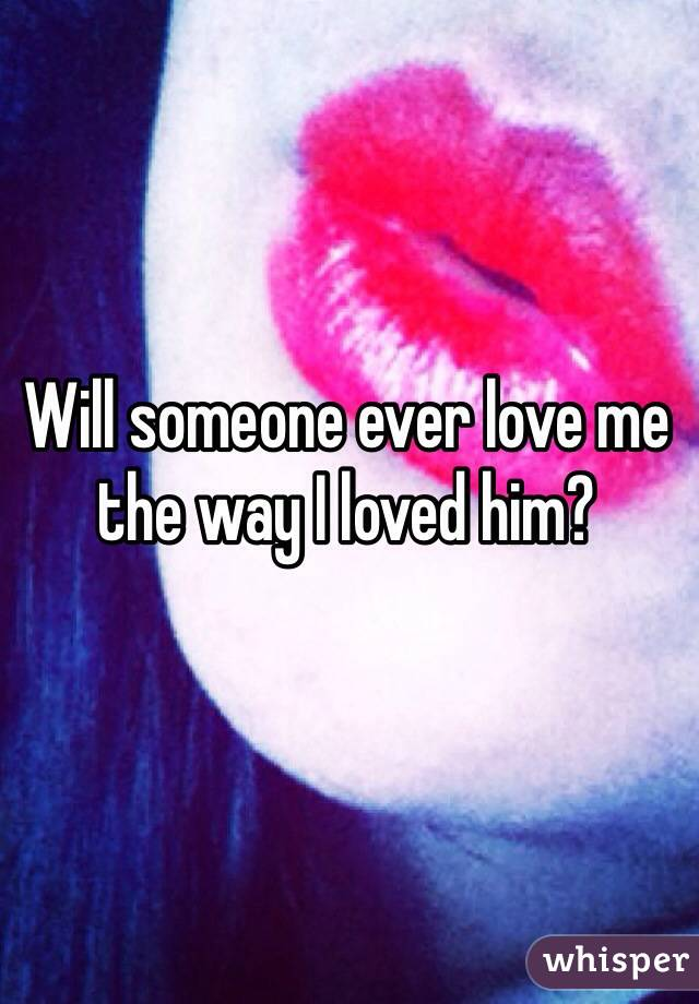 Will someone ever love me the way I loved him?