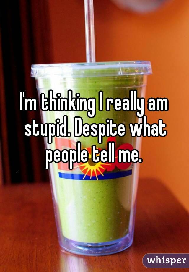 I'm thinking I really am stupid. Despite what people tell me.