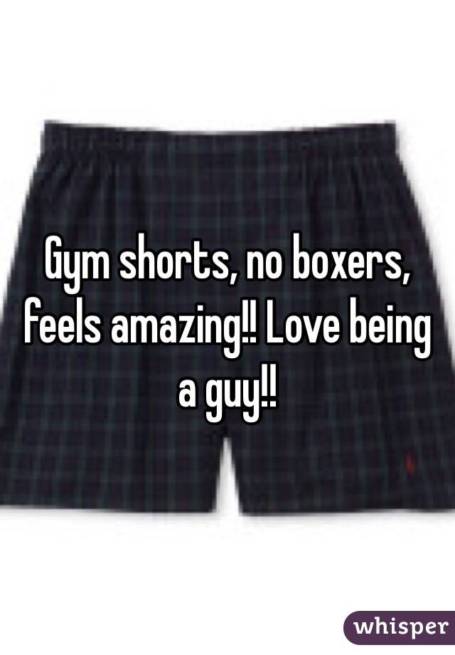 Gym shorts, no boxers, feels amazing!! Love being a guy!!