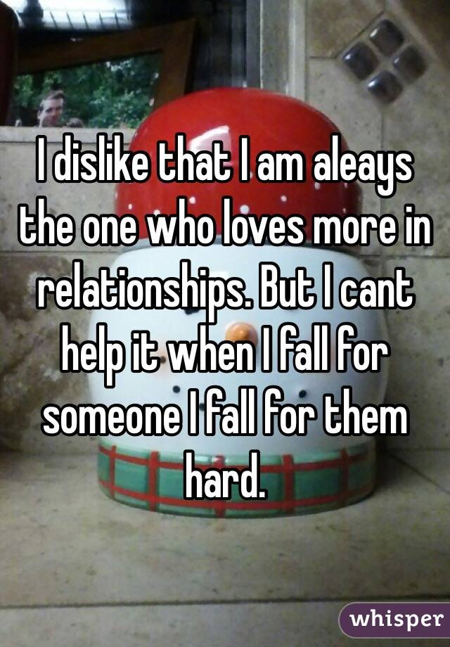 I dislike that I am aleays the one who loves more in relationships. But I cant help it when I fall for someone I fall for them hard.