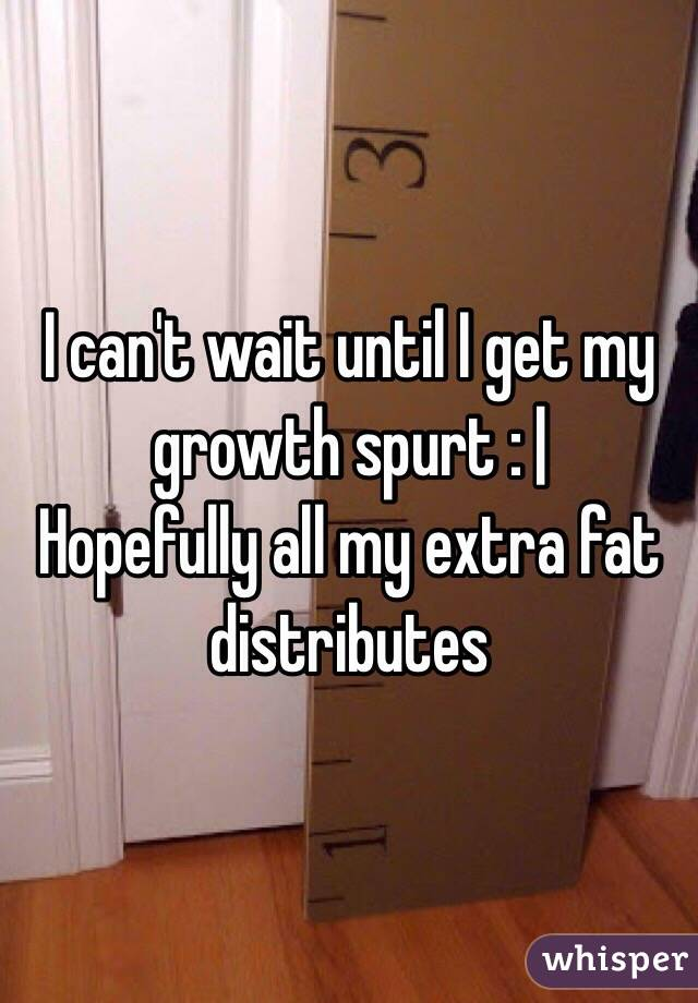 I can't wait until I get my growth spurt : |  Hopefully all my extra fat distributes
