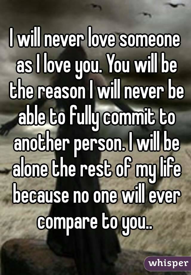 I will never love someone as I love you. You will be the reason I will never be able to fully commit to another person. I will be alone the rest of my life because no one will ever compare to you..