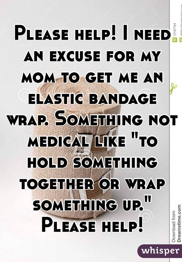 """Please help! I need an excuse for my mom to get me an elastic bandage wrap. Something not medical like """"to hold something together or wrap something up."""" Please help!"""