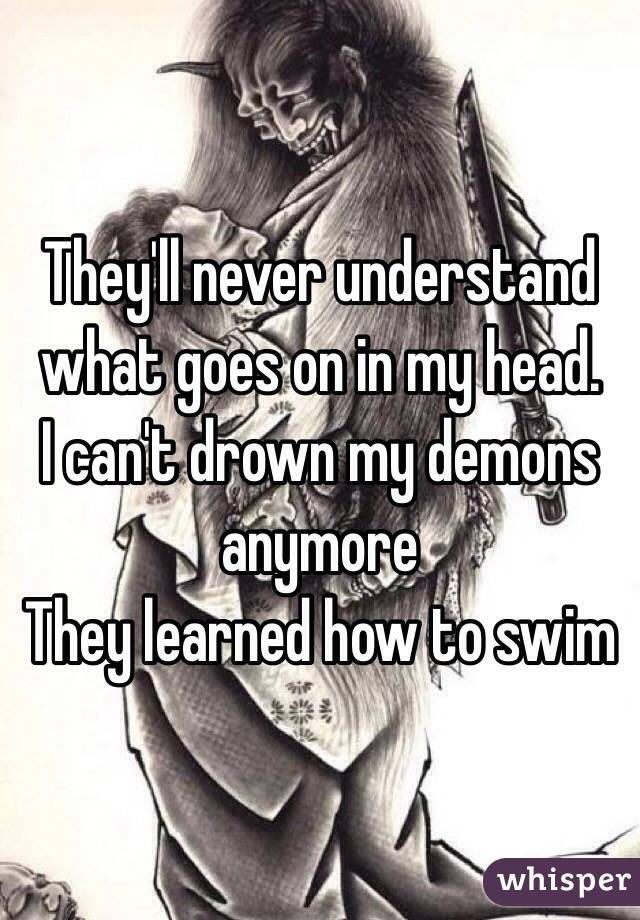 They'll never understand what goes on in my head.  I can't drown my demons anymore  They learned how to swim
