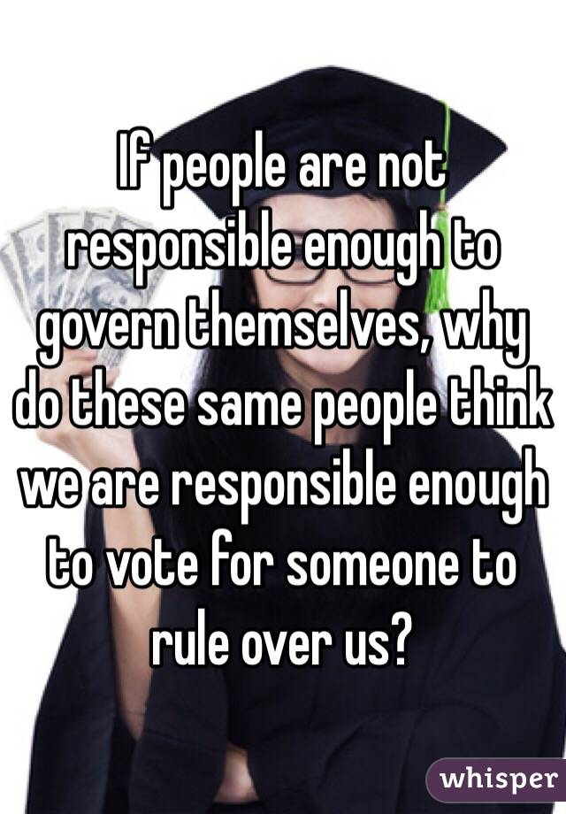 If people are not responsible enough to govern themselves, why do these same people think we are responsible enough to vote for someone to rule over us?