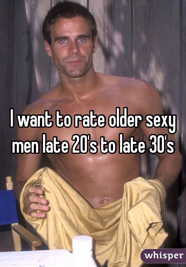 I want to rate older sexy men late 20's to late 30's