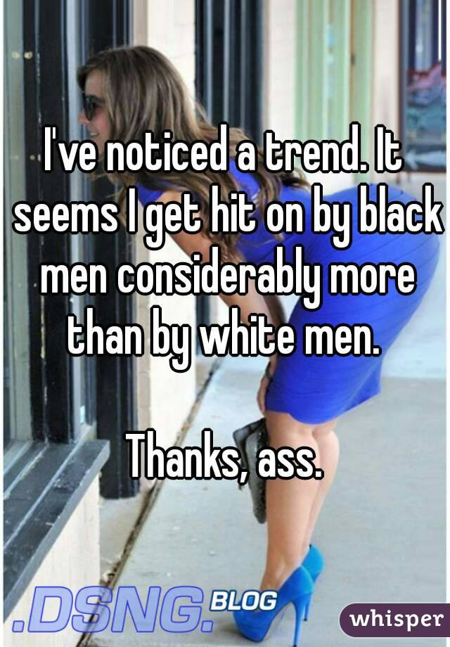 I've noticed a trend. It seems I get hit on by black men considerably more than by white men.   Thanks, ass.
