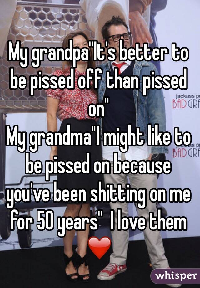 "My grandpa""It's better to be pissed off than pissed on""  My grandma""I might like to be pissed on because you've been shitting on me for 50 years""  I love them ❤️"