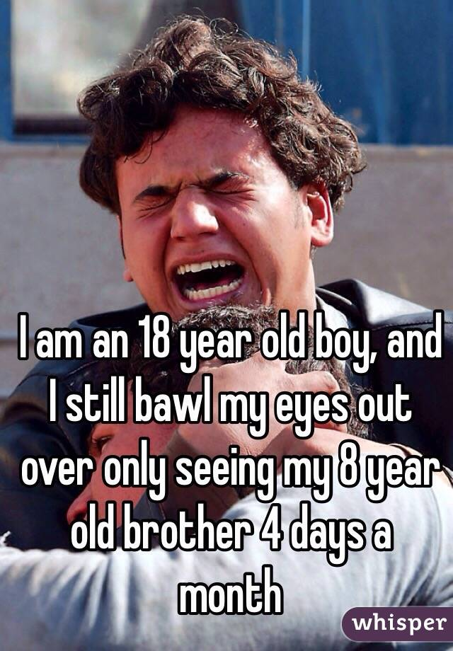 I am an 18 year old boy, and I still bawl my eyes out over only seeing my 8 year old brother 4 days a month