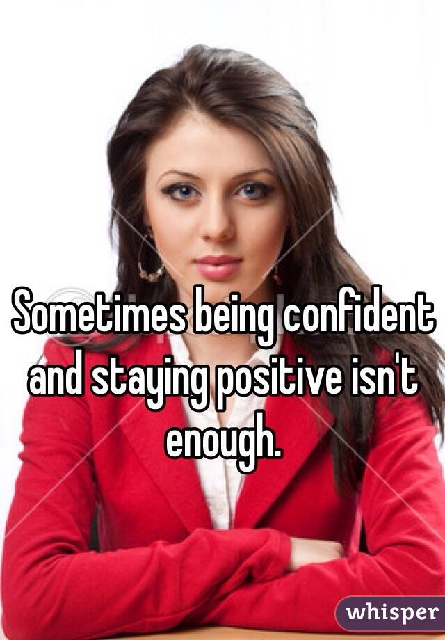 Sometimes being confident and staying positive isn't enough.