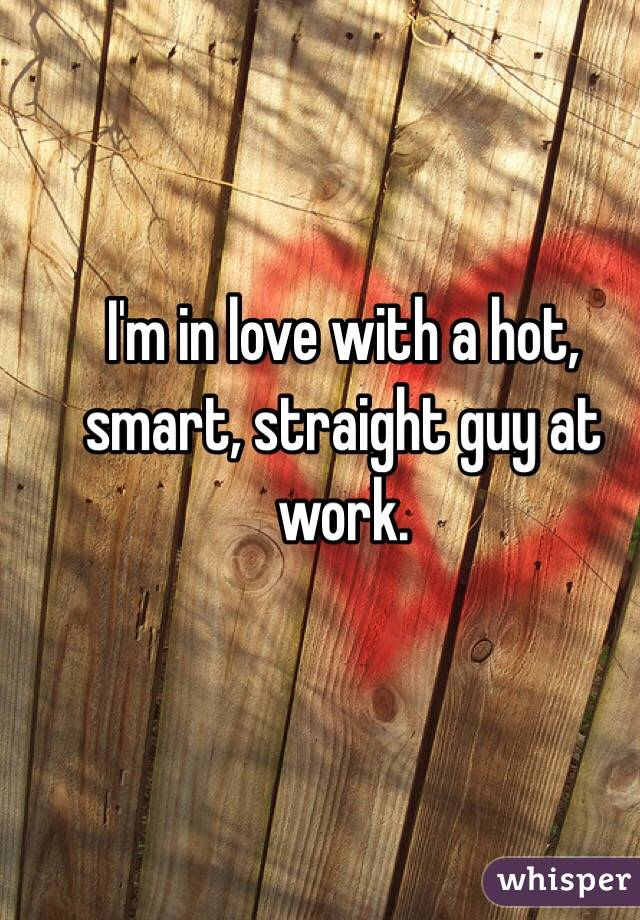 I'm in love with a hot, smart, straight guy at work.