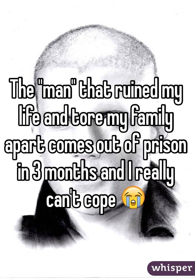 """The """"man"""" that ruined my life and tore my family apart comes out of prison in 3 months and I really can't cope 😭"""