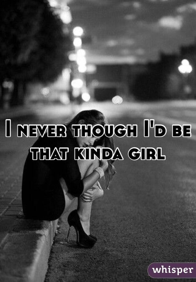 I never though I'd be that kinda girl