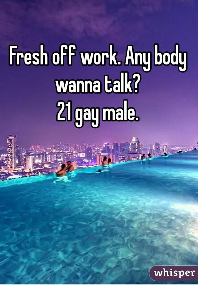 Fresh off work. Any body wanna talk? 21 gay male.