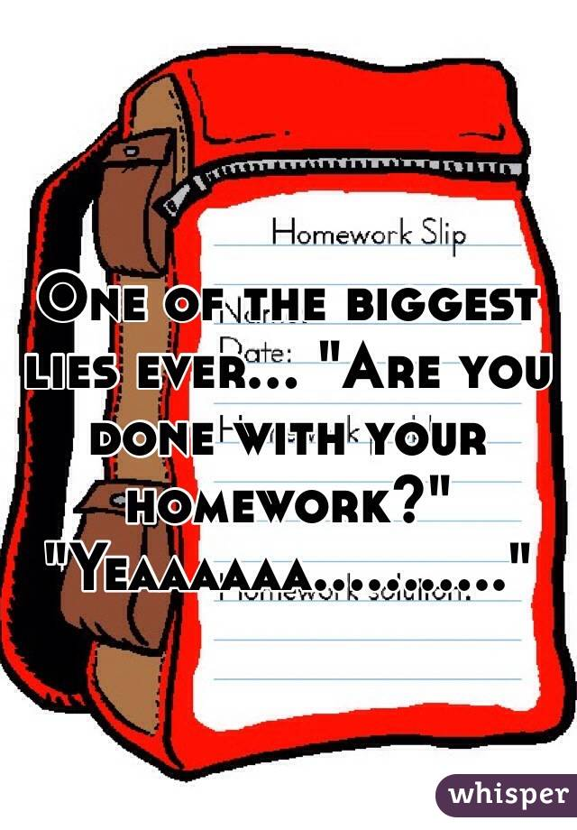 "One of the biggest lies ever... ""Are you done with your homework?"" ""Yeaaaaaa..........."""