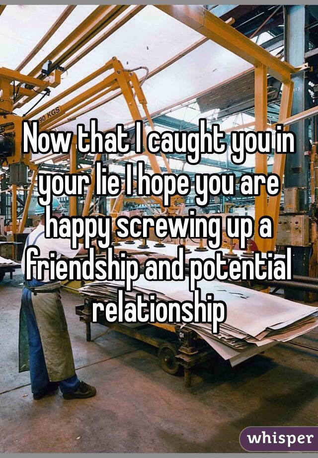 Now that I caught you in your lie I hope you are happy screwing up a friendship and potential relationship