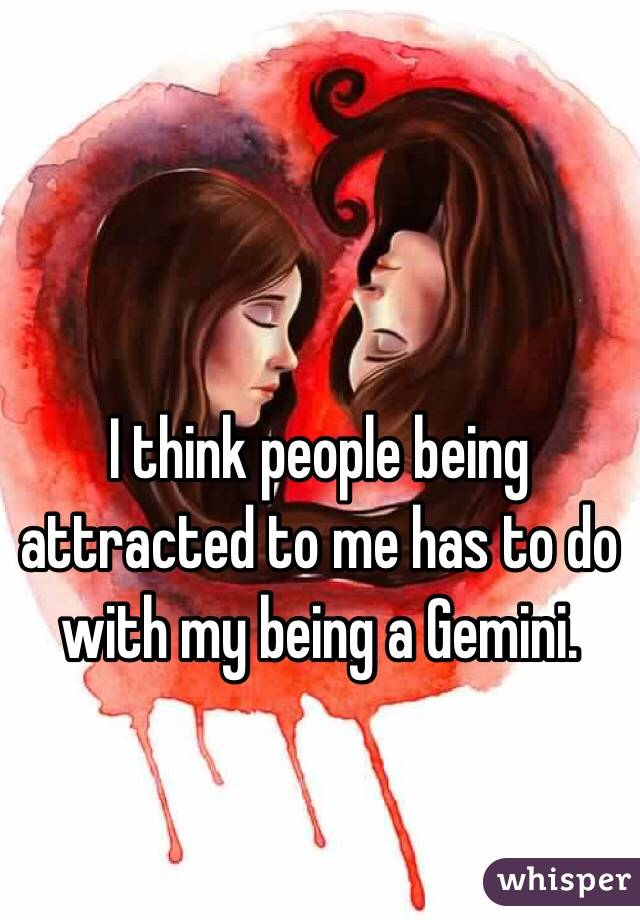 I think people being attracted to me has to do with my being a Gemini.
