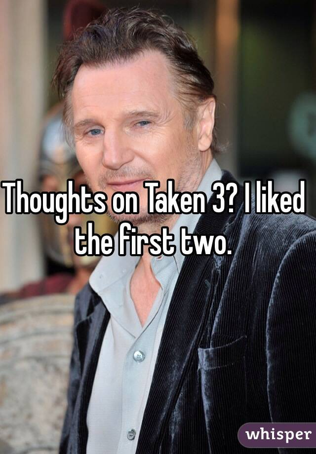 Thoughts on Taken 3? I liked the first two.