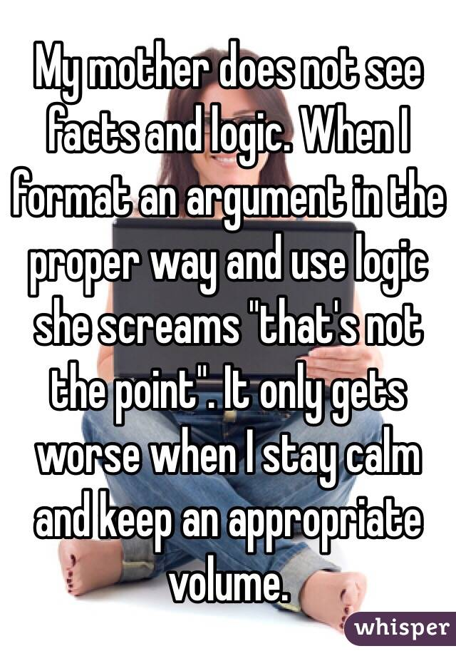 "My mother does not see facts and logic. When I format an argument in the proper way and use logic she screams ""that's not the point"". It only gets worse when I stay calm and keep an appropriate volume."