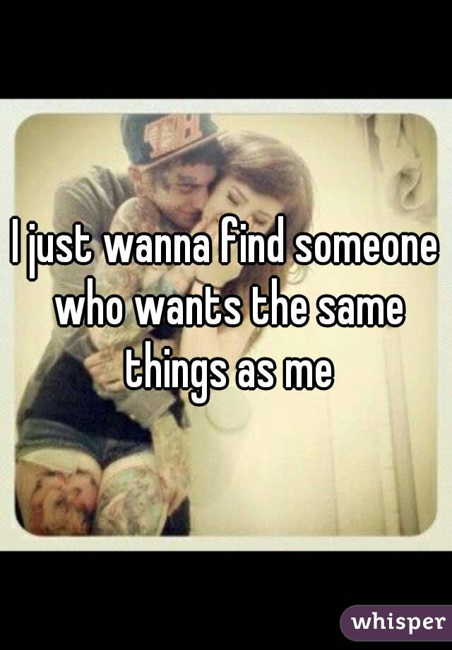 I just wanna find someone who wants the same things as me