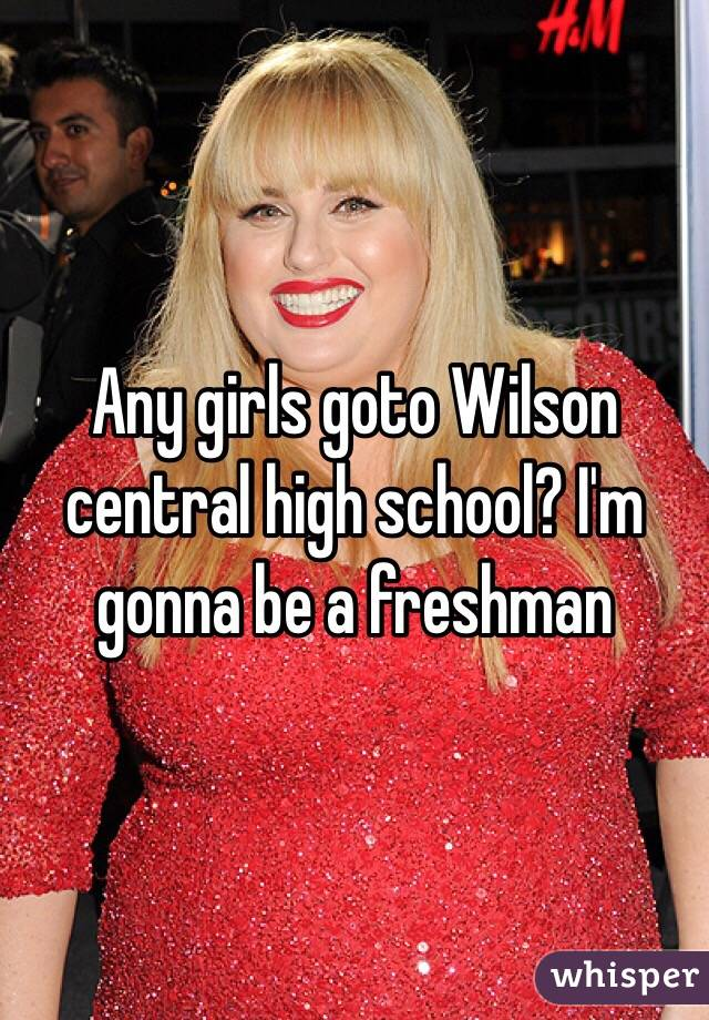 Any girls goto Wilson central high school? I'm gonna be a freshman