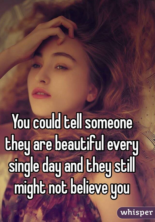 You could tell someone they are beautiful every single day and they still might not believe you