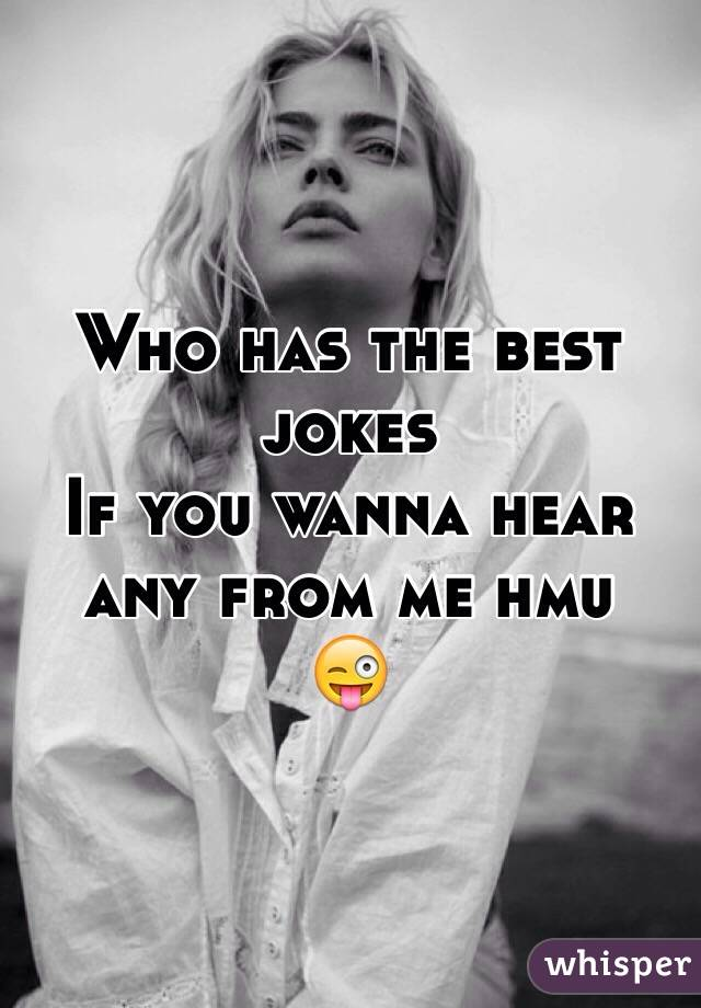 Who has the best jokes  If you wanna hear any from me hmu  😜
