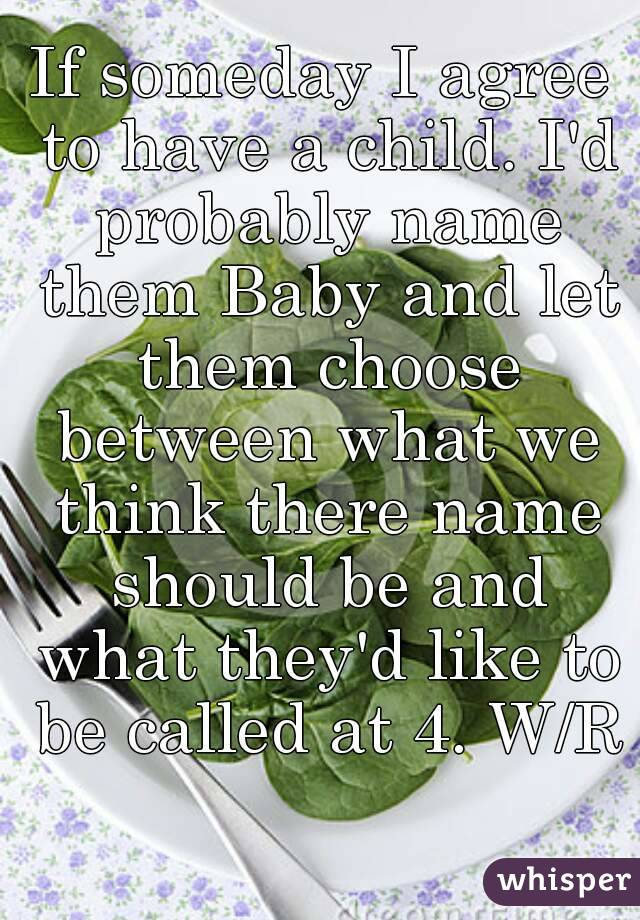 If someday I agree to have a child. I'd probably name them Baby and let them choose between what we think there name should be and what they'd like to be called at 4. W/R