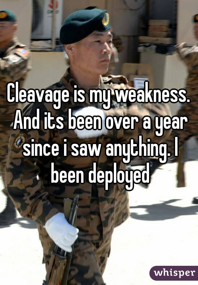 Cleavage is my weakness. And its been over a year since i saw anything. I been deployed