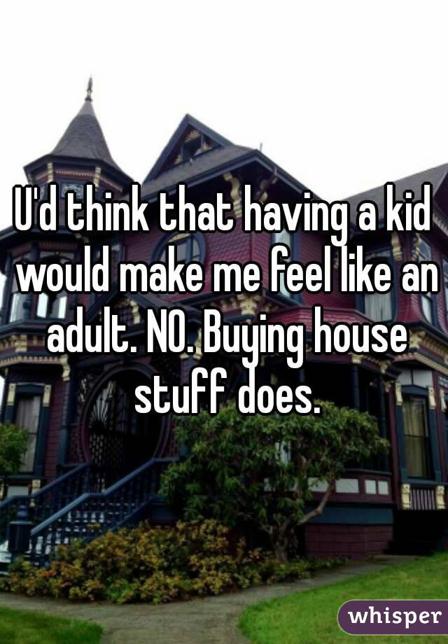 U'd think that having a kid would make me feel like an adult. NO. Buying house stuff does.
