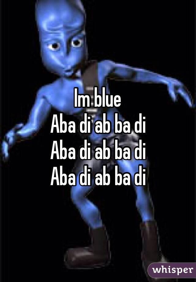 Im blue  Aba di ab ba di Aba di ab ba di Aba di ab ba di