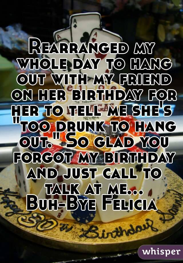 "Rearranged my whole day to hang out with my friend on her birthday for her to tell me she's  ""too drunk to hang out."" So glad you forgot my birthday and just call to talk at me... Buh-Bye Felicia"