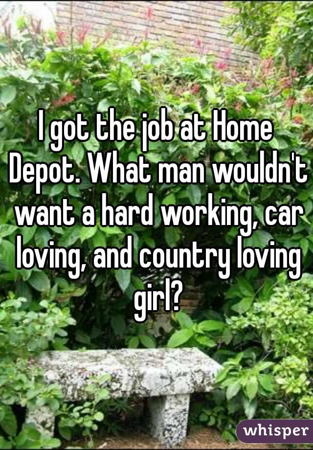 I got the job at Home Depot. What man wouldn't want a hard working, car loving, and country loving girl?