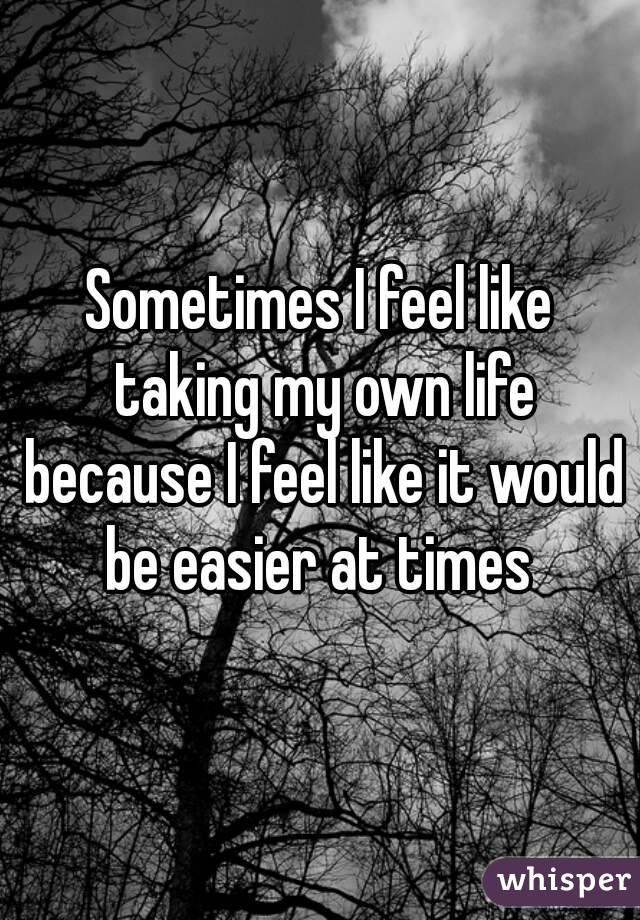Sometimes I feel like taking my own life because I feel like it would be easier at times