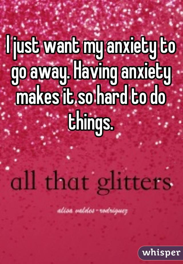 I just want my anxiety to go away. Having anxiety makes it so hard to do things.