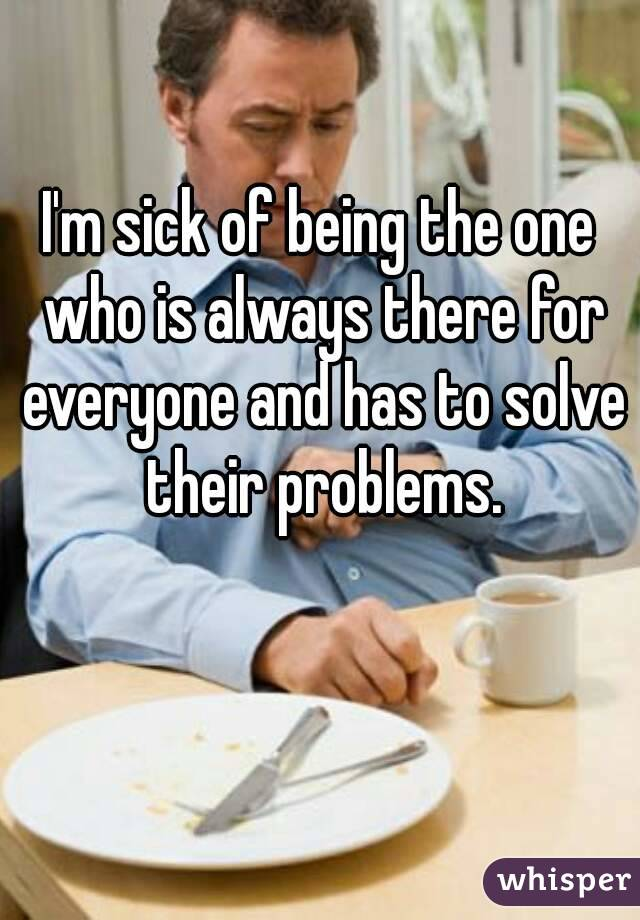 I'm sick of being the one who is always there for everyone and has to solve their problems.