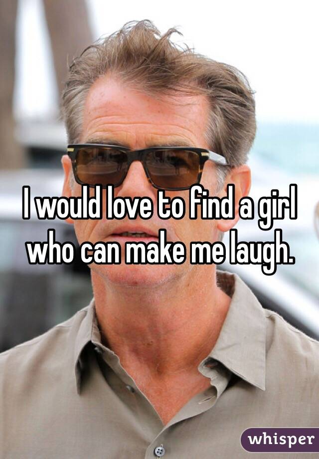 I would love to find a girl who can make me laugh.