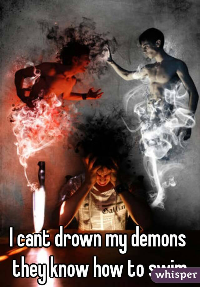 I cant drown my demons they know how to swim