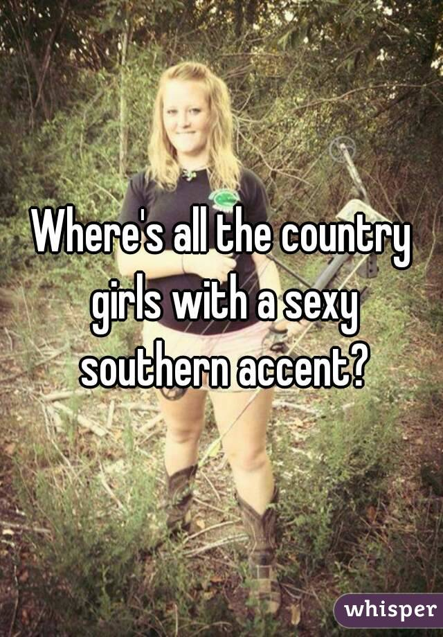 Where's all the country girls with a sexy southern accent?