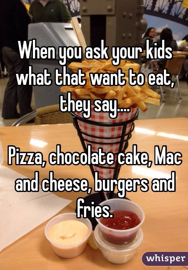 When you ask your kids what that want to eat, they say....  Pizza, chocolate cake, Mac and cheese, burgers and fries.