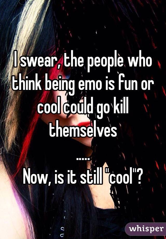 """I swear, the people who think being emo is fun or cool could go kill themselves ..... Now, is it still """"cool""""?"""