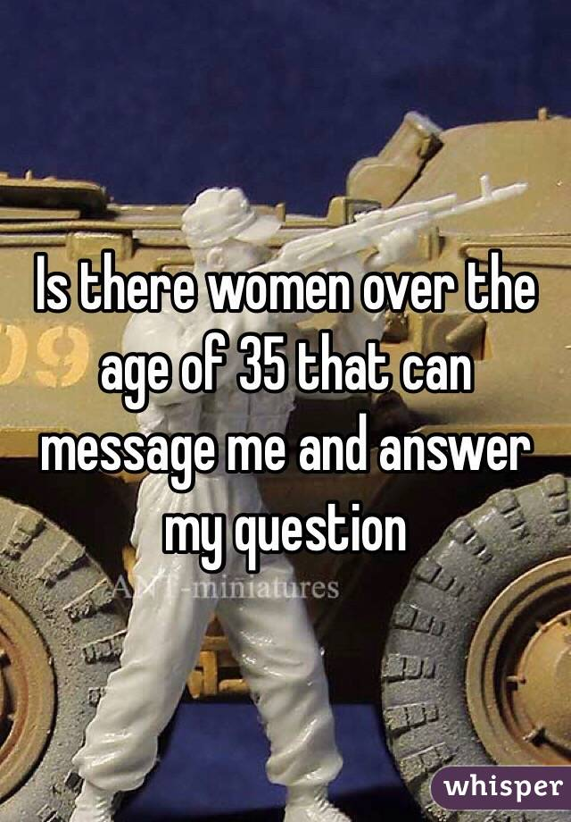 Is there women over the age of 35 that can message me and answer my question