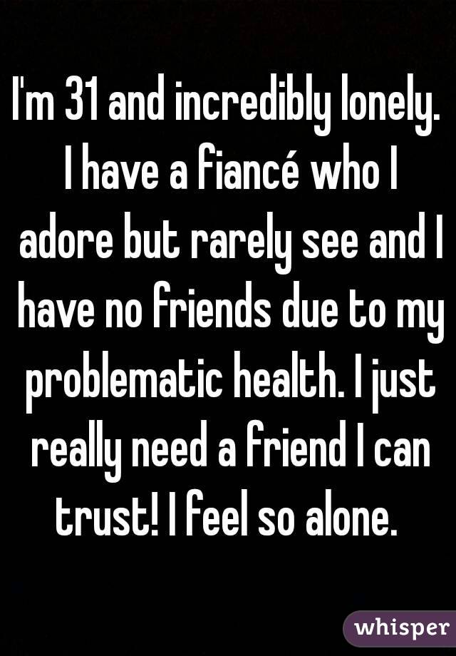 I'm 31 and incredibly lonely. I have a fiancé who I adore but rarely see and I have no friends due to my problematic health. I just really need a friend I can trust! I feel so alone.